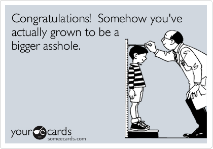 Congratulations!  Somehow you've actually grown to be a bigger asshole.