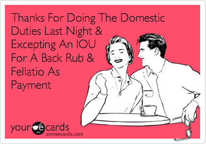 Thanks For Doing The Domestic Duties Last Night & Excepting An IOU For A Back Rub & Fellatio As Payment
