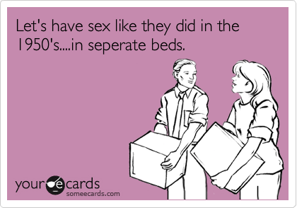 Let's have sex like they did in the 1950's....in seperate beds.