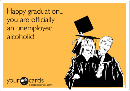 Happy graduation... you are officially an unemployed alcoholic!