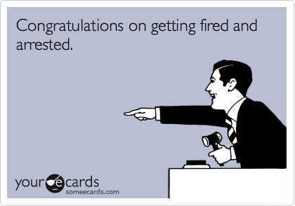 Congratulations on getting fired and arrested.