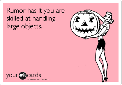 Rumor has it you areskilled at handlinglarge objects.