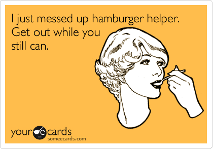 I just messed up hamburger helper. Get out while you still can.