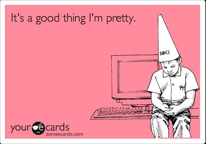 It's a good thing I'm pretty.
