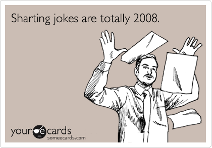 Sharting jokes are totally 2008.