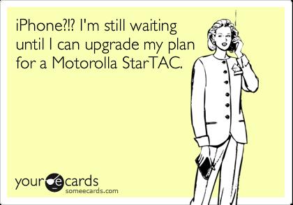 iPhone?!? I'm still waitinguntil I can upgrade my planfor a Motorolla StarTAC.