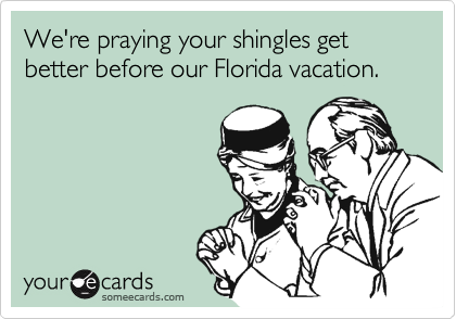 We're praying your shingles get better before our Florida vacation.