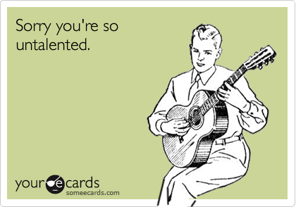 Sorry you're so untalented.