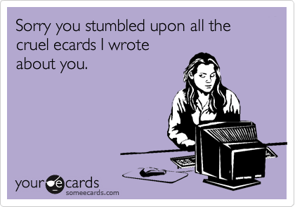 Sorry you stumbled upon all the cruel ecards I wroteabout you.