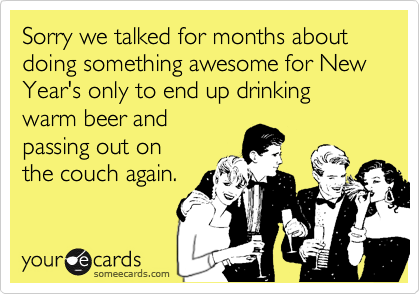 Sorry we talked for months about doing something awesome for New Year's only to end up drinking warm beer andpassing out onthe couch again.