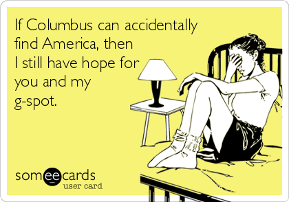 If Columbus can accidentally find America, then I still have hope for you and my g-spot.