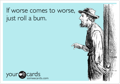 If worse comes to worse, just roll a bum.