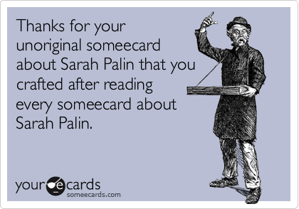 Thanks for yourunoriginal someecardabout Sarah Palin that youcrafted after reading every someecard aboutSarah Palin.