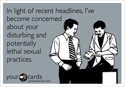 In light of recent headlines, I've become concernedabout yourdisturbing andpotentiallylethal sexualpractices.