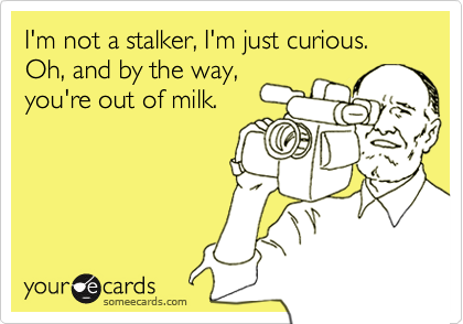 I'm not a stalker, I'm just curious. Oh, and by the way, you're out of milk.