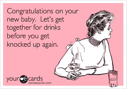 Congratulations on yournew baby.  Let's get together for drinksbefore you getknocked up again.