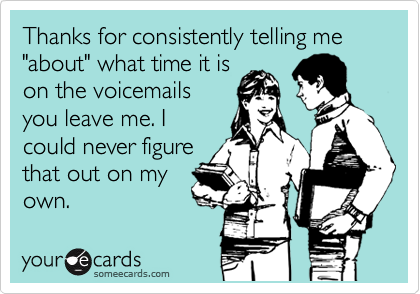 """Thanks for consistently telling me """"about"""" what time it is on the voicemails you leave me. I could never figure that out on my own."""