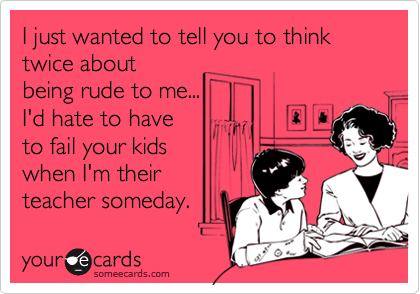 I just wanted to tell you to think twice aboutbeing rude to me...I'd hate to haveto fail your kids when I'm theirteacher someday.