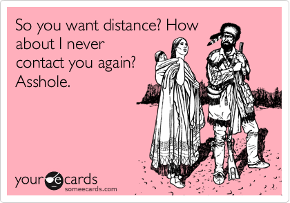 So you want distance? Howabout I nevercontact you again?Asshole.