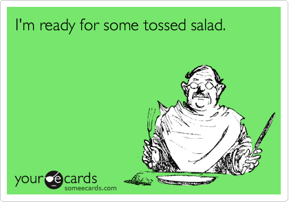 I'm ready for some tossed salad.