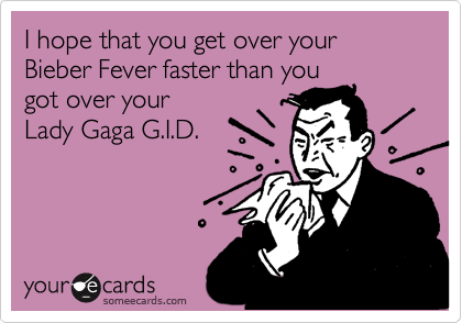 I hope that you get over your Bieber Fever faster than you got over your Lady Gaga G.I.D.