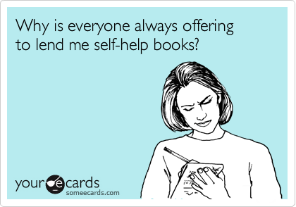 someecards.com - Why is everyone always offering to lend me self-help books?