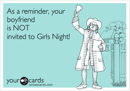 As a reminder, yourboyfriendis NOTinvited to Girls Night!