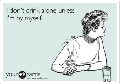 I don't drink alone unless