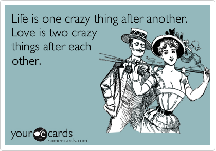 Life is one crazy thing after another. Love is two crazy
