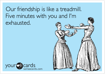 Our friendship is like a treadmill.  Five minutes with you and I'm