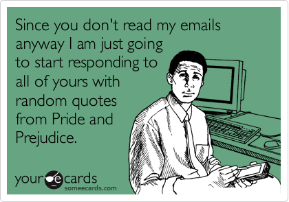 Since you don't read my emails anyway I am just going to start responding to all of yours with random quotes from Pride and Prejudice.