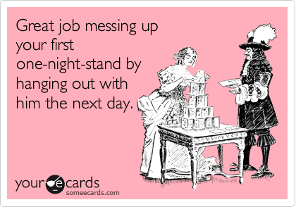 Great job messing up your first one-night-stand by hanging out with him the next day.