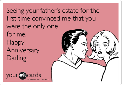 Seeing your father's estate for the first time convinced me that you were the only onefor me.  HappyAnniversary Darling.
