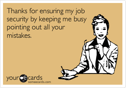 Thanks for ensuring my job security by keeping me busy pointing out all your mistakes.