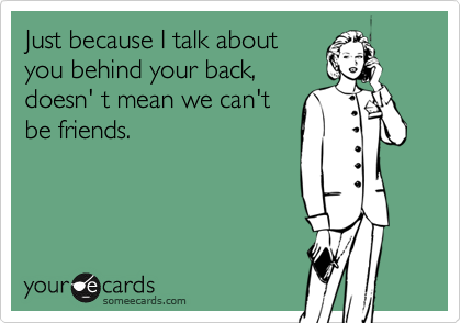 Just because I talk aboutyou behind your back,doesn' t mean we can'tbe friends.