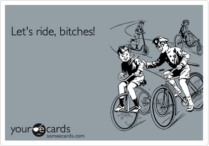 Let's ride, bitches!
