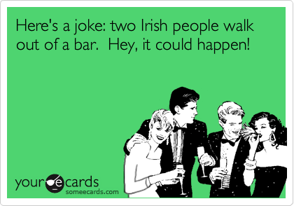 Here's a joke: two Irish people walk out of a bar.  Hey, it could happen!