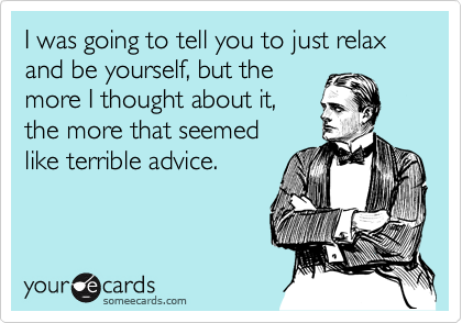 I was going to tell you to just relax and be yourself, but the