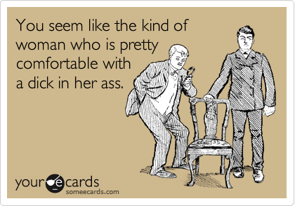 You seem like the kind of woman who is pretty comfortable with a dick in her ass.