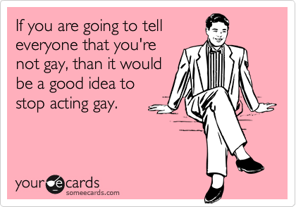 If you are going to telleveryone that you'renot gay, than it wouldbe a good idea tostop acting gay.