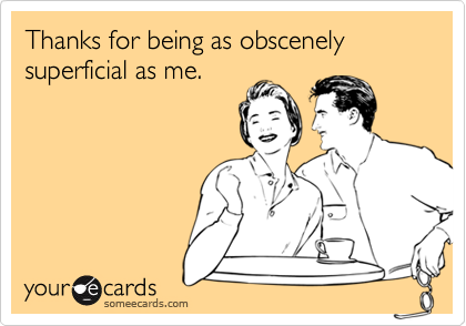 Thanks for being as obscenely superficial as me.