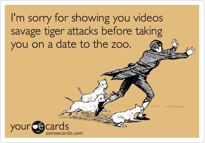I'm sorry for showing you videos savage tiger attacks before taking you on a date to the zoo.