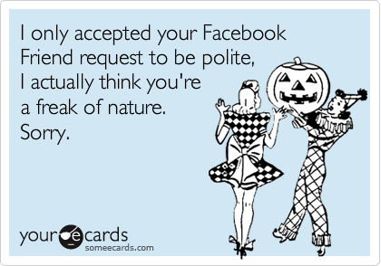 I only accepted your FacebookFriend request to be polite,I actually think you'rea freak of nature.Sorry.