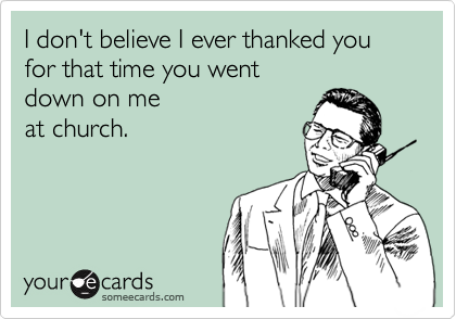 I don't believe I ever thanked you for that time you went down on me at church.