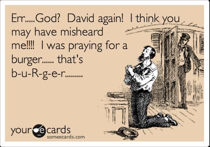 Err.....God?  David again!  I think you may have misheard me!!!!  I was praying for a burger...... that's b-u-R-g-e-r.........