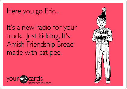 Here you go Eric...It's a new radio for yourtruck.  Just kidding, It'sAmish Friendship Breadmade with cat pee.