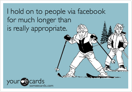 I hold on to people via facebook for much longer thanis really appropriate.