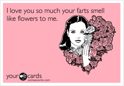 I love you so much your farts smell like flowers to me.