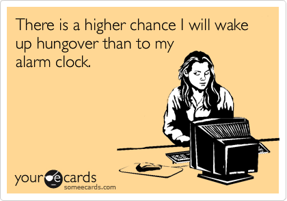 There is a higher chance I will wake up hungover than to my alarm clock.