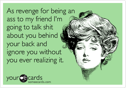 As revenge for being anass to my friend I'mgoing to talk shitabout you behindyour back andignore you withoutyou ever realizing it.